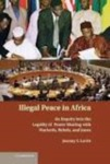Illegal Peace in Africa: An Inquiry into the Legality of Power Sharing with Warlords, Rebels, and Junta by Jeremy I. Levitt
