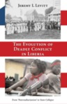 "Evolution of Deadly Conflict in Liberia: From ""Paternaltarianism"" to State Collapse by Jeremy I. Levitt"